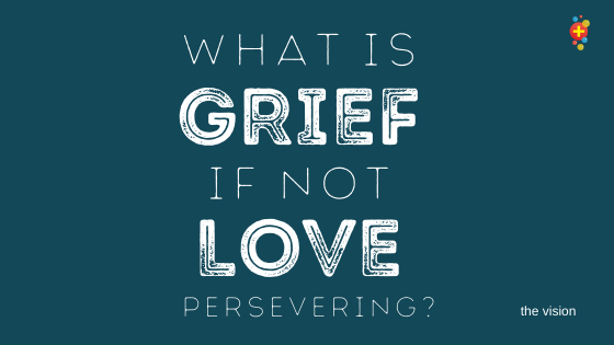 What is grief if not love persevering?